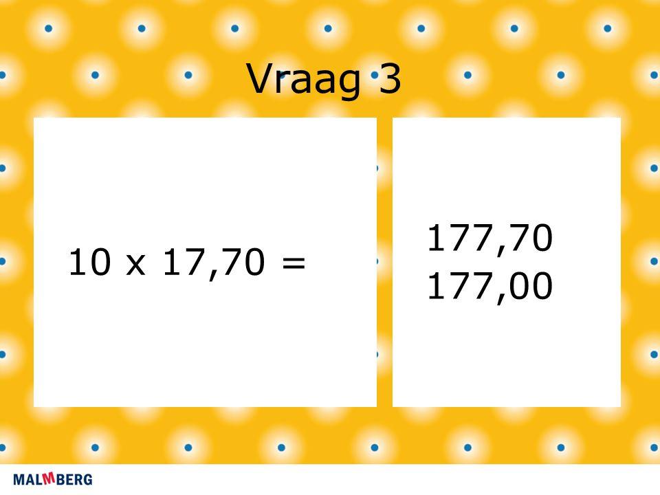 Vraag 3 10 x 17,70 = 177,70 177,00