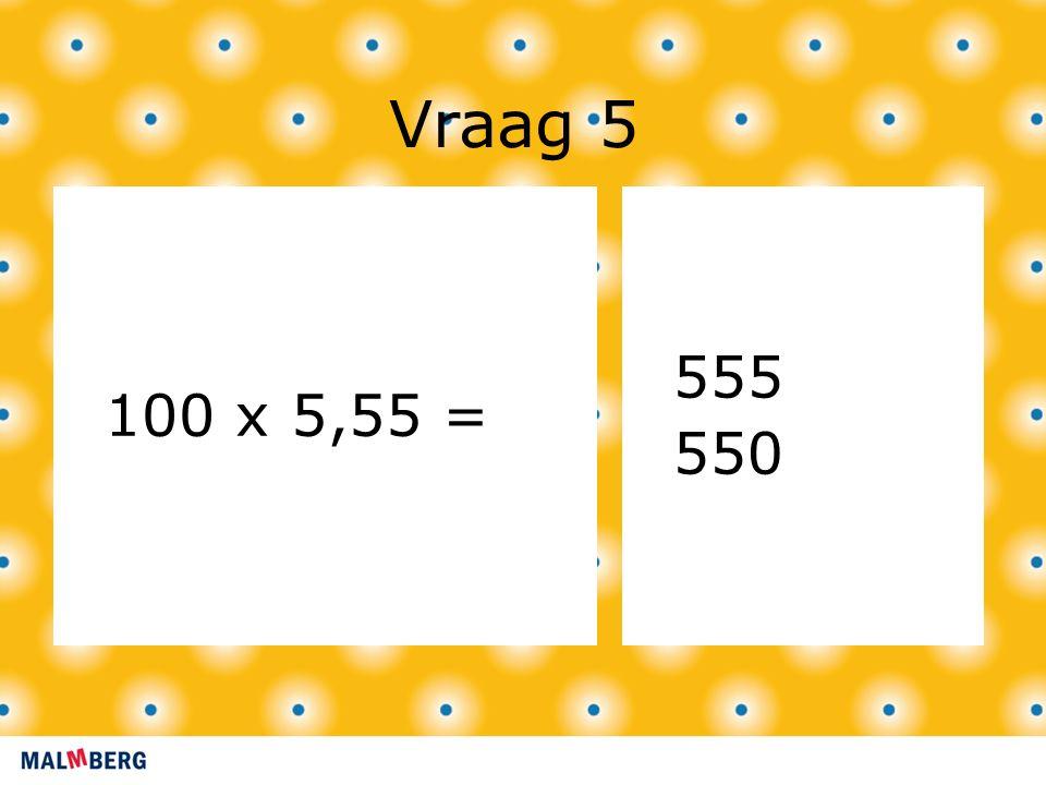 Vraag 5 100 x 5,55 = 555 550