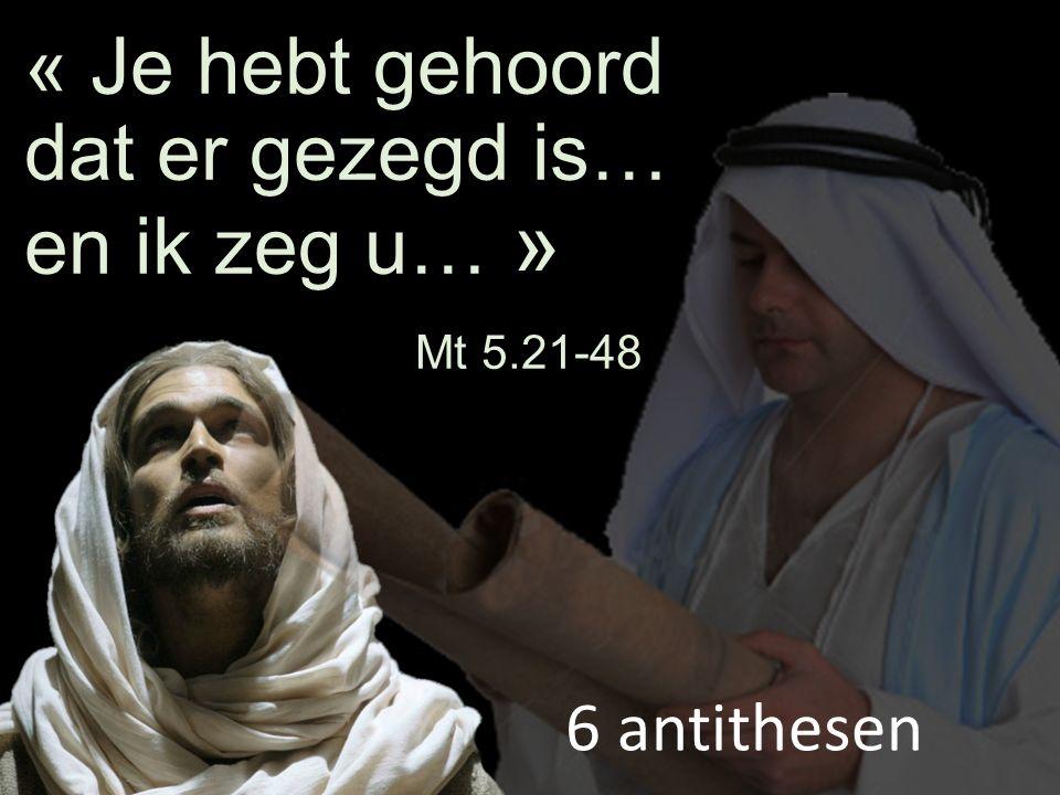 « Je hebt gehoord dat er gezegd is… en ik zeg u… » Mt 5.21-48 6 antithesen