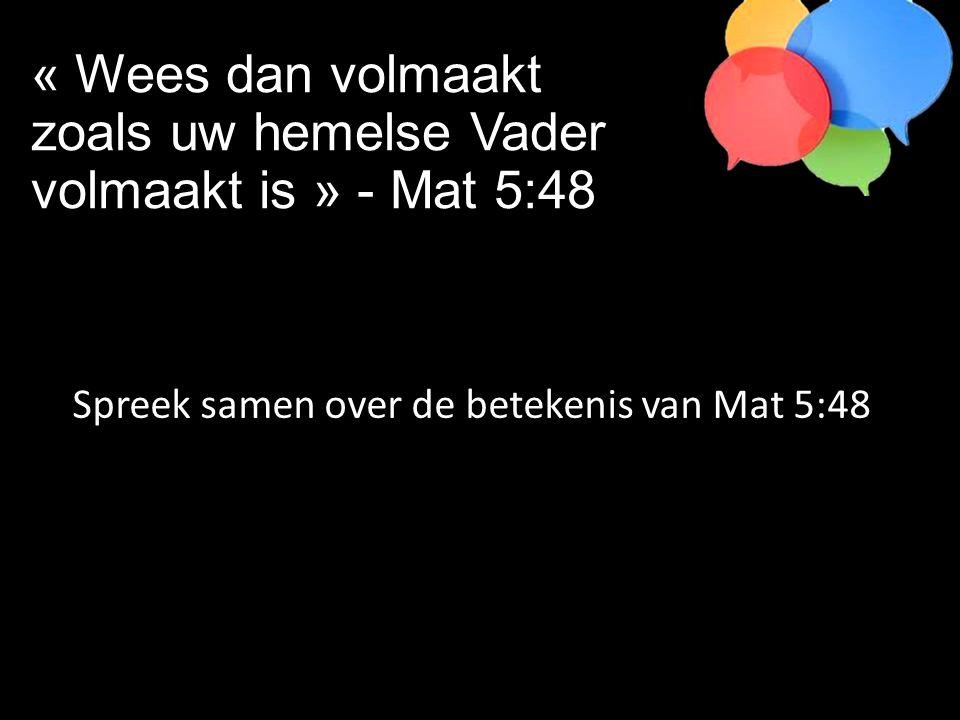 Spreek samen over de betekenis van Mat 5:48 « Wees dan volmaakt zoals uw hemelse Vader volmaakt is » - Mat 5:48