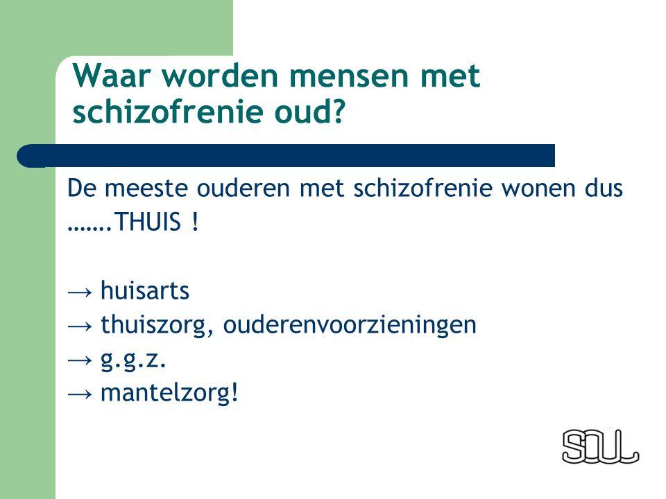 Waar worden mensen met schizofrenie oud. De meeste ouderen met schizofrenie wonen dus …….THUIS .