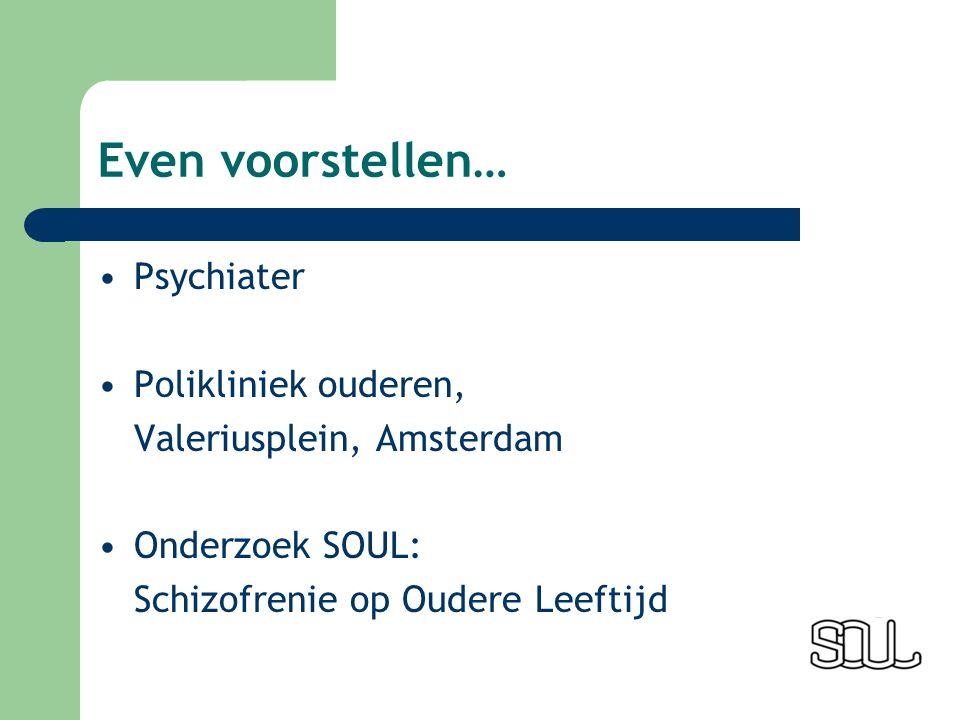 Even voorstellen… Psychiater Polikliniek ouderen, Valeriusplein, Amsterdam Onderzoek SOUL: Schizofrenie op Oudere Leeftijd