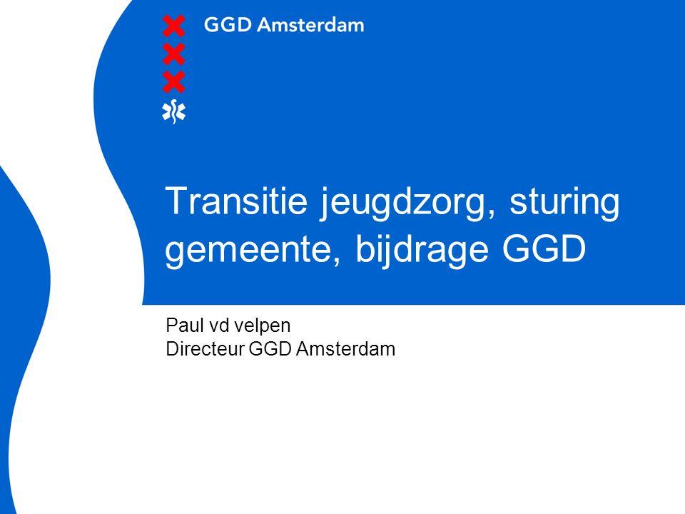 30 mei 2016 Transitie jeugdzorg, sturing gemeente, bijdrage GGD Paul vd velpen Directeur GGD Amsterdam