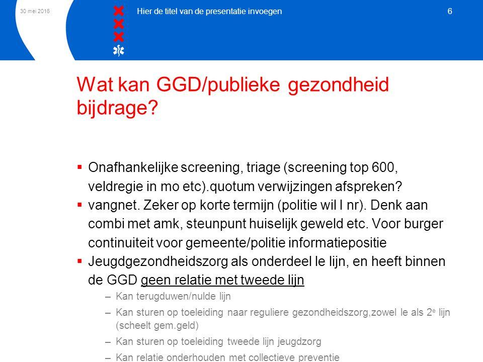 30 mei 2016 Hier de titel van de presentatie invoegen 6 Wat kan GGD/publieke gezondheid bijdrage?  Onafhankelijke screening, triage (screening top 60