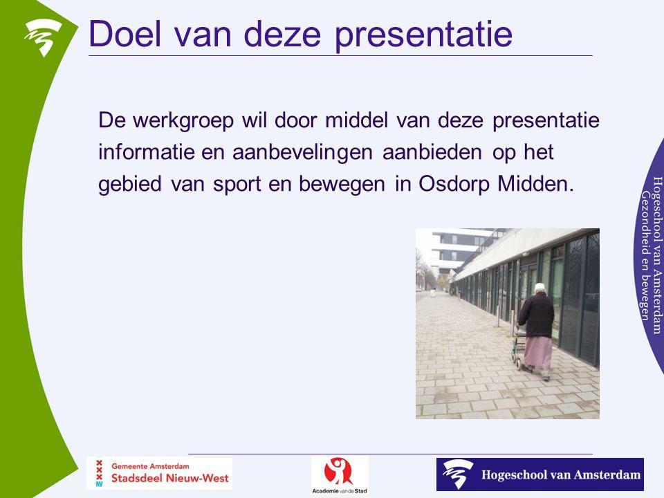 Doel van deze presentatie De werkgroep wil door middel van deze presentatie informatie en aanbevelingen aanbieden op het gebied van sport en bewegen in Osdorp Midden.