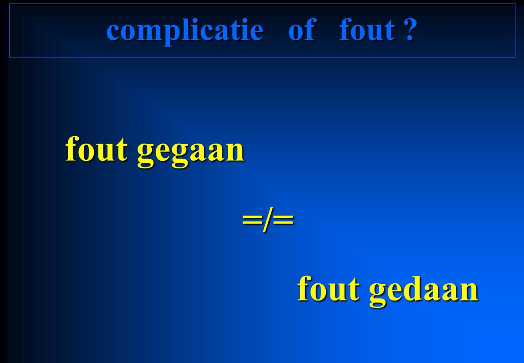 complicatie of fout ? fout gegaan =/= =/= fout gedaan fout gedaan
