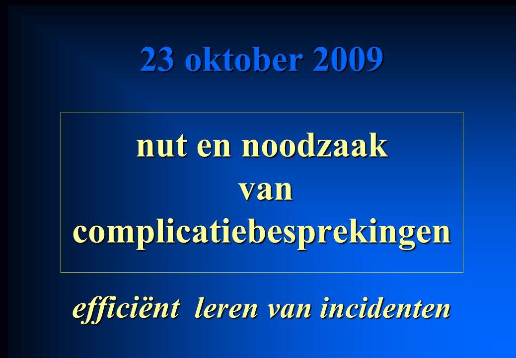 23 oktober 2009 nut en noodzaak van vancomplicatiebesprekingen efficiënt leren van incidenten