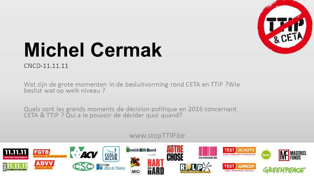 Michel Cermak CNCD-11.11.11 Wat zijn de grote momenten in de besluitvorming rond CETA en TTIP Wie beslist wat op welk niveau .