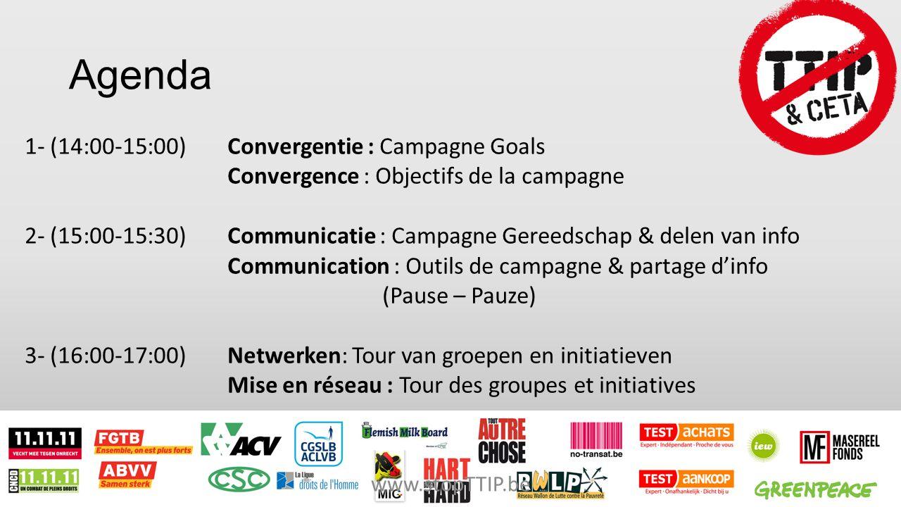 Agenda 1- (14:00-15:00) Convergentie : Campagne Goals Convergence : Objectifs de la campagne 2- (15:00-15:30) Communicatie : Campagne Gereedschap & delen van info Communication : Outils de campagne & partage d'info (Pause – Pauze) 3- (16:00-17:00)Netwerken: Tour van groepen en initiatieven Mise en réseau : Tour des groupes et initiatives www.stopTTIP.be