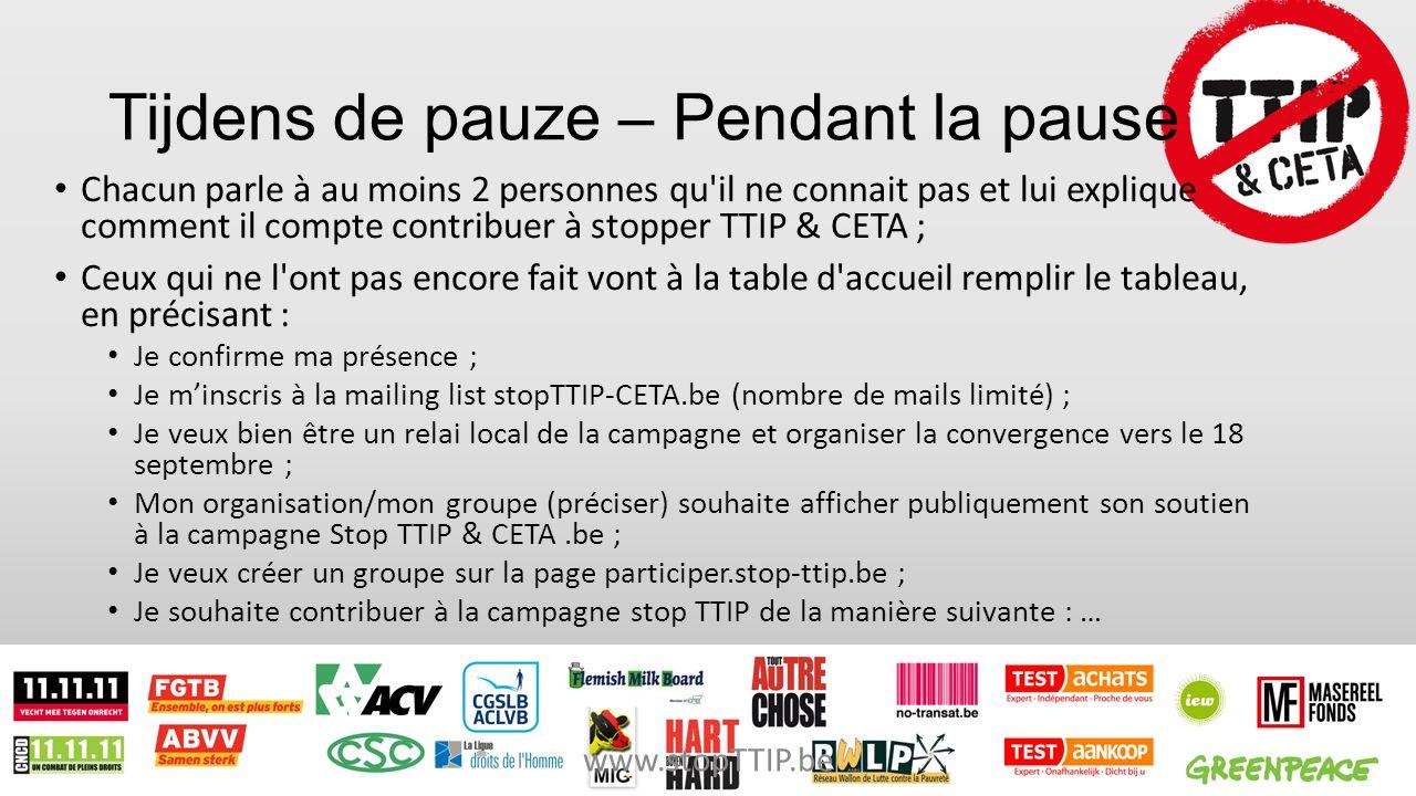 Tijdens de pauze – Pendant la pause Chacun parle à au moins 2 personnes qu il ne connait pas et lui explique comment il compte contribuer à stopper TTIP & CETA ; Ceux qui ne l ont pas encore fait vont à la table d accueil remplir le tableau, en précisant : Je confirme ma présence ; Je m'inscris à la mailing list stopTTIP-CETA.be (nombre de mails limité) ; Je veux bien être un relai local de la campagne et organiser la convergence vers le 18 septembre ; Mon organisation/mon groupe (préciser) souhaite afficher publiquement son soutien à la campagne Stop TTIP & CETA.be ; Je veux créer un groupe sur la page participer.stop-ttip.be ; Je souhaite contribuer à la campagne stop TTIP de la manière suivante : … www.stopTTIP.be