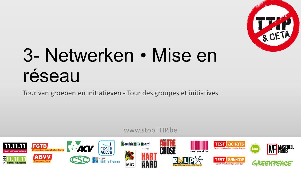 3- Netwerken Mise en réseau Tour van groepen en initiatieven - Tour des groupes et initiatives www.stopTTIP.be