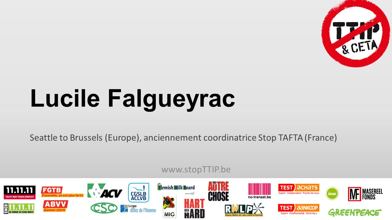 Lucile Falgueyrac Seattle to Brussels (Europe), anciennement coordinatrice Stop TAFTA (France) www.stopTTIP.be