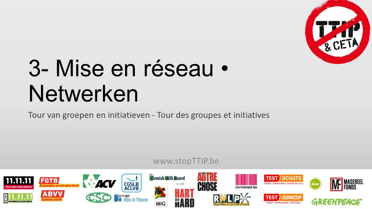 3- Mise en réseau Netwerken Tour van groepen en initiatieven - Tour des groupes et initiatives www.stopTTIP.be