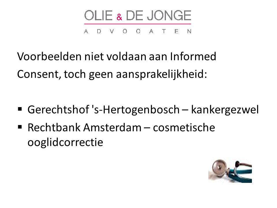 Voorbeelden niet voldaan aan Informed Consent, toch geen aansprakelijkheid:  Gerechtshof s-Hertogenbosch – kankergezwel  Rechtbank Amsterdam – cosmetische ooglidcorrectie