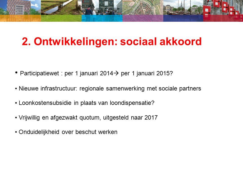 2. Ontwikkelingen: sociaal akkoord Participatiewet : per 1 januari 2014  per 1 januari 2015.