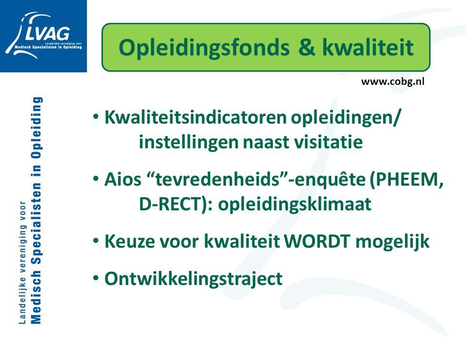 Opleidingsfonds & kwaliteit www.cobg.nl Kwaliteitsindicatoren opleidingen/ instellingen naast visitatie Aios tevredenheids -enquête (PHEEM, D-RECT): opleidingsklimaat Keuze voor kwaliteit WORDT mogelijk Ontwikkelingstraject