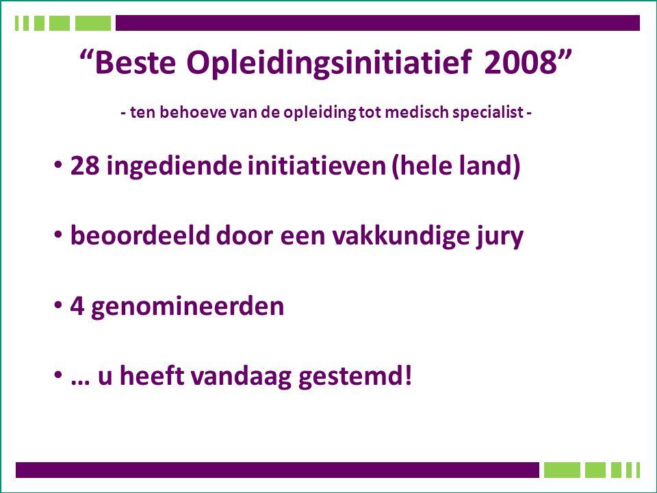 Beste Opleidingsinitiatief 2008 - ten behoeve van de opleiding tot medisch specialist - 28 ingediende initiatieven (hele land) beoordeeld door een vakkundige jury 4 genomineerden … u heeft vandaag gestemd!