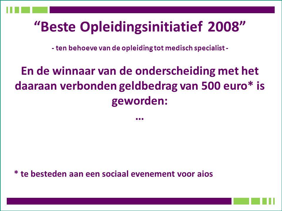 Beste Opleidingsinitiatief 2008 - ten behoeve van de opleiding tot medisch specialist - En de winnaar van de onderscheiding met het daaraan verbonden geldbedrag van 500 euro* is geworden: … * te besteden aan een sociaal evenement voor aios