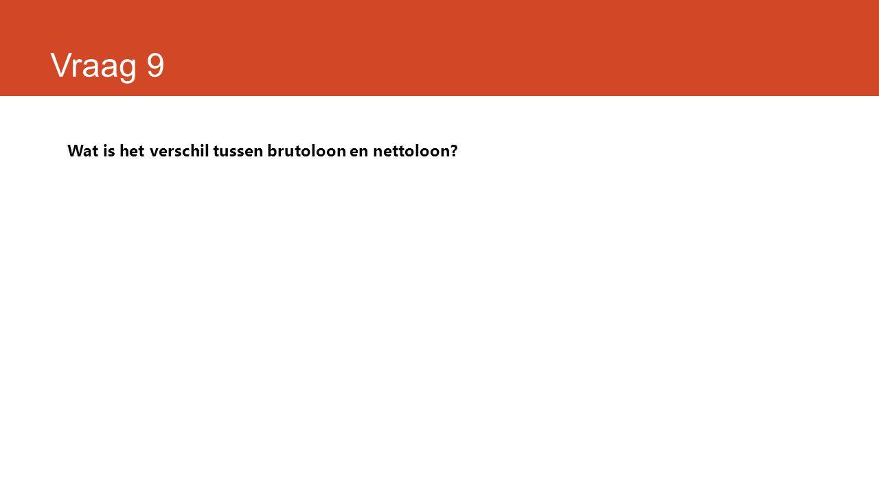 Vraag 9 Wat is het verschil tussen brutoloon en nettoloon?