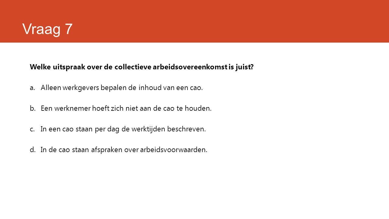 Vraag 7 Welke uitspraak over de collectieve arbeidsovereenkomst is juist? a.Alleen werkgevers bepalen de inhoud van een cao. b.Een werknemer hoeft zic