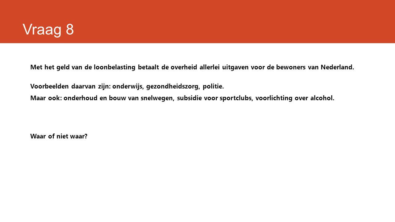 Vraag 8 Met het geld van de loonbelasting betaalt de overheid allerlei uitgaven voor de bewoners van Nederland. Voorbeelden daarvan zijn: onderwijs, g