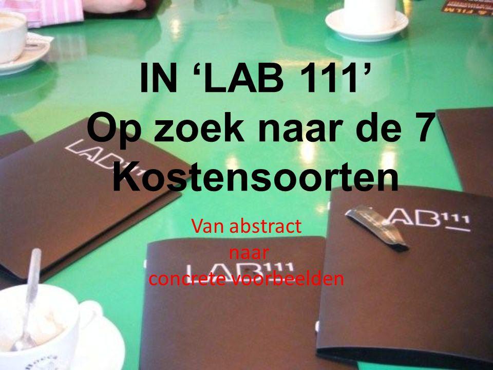 IN 'LAB 111' Op zoek naar de 7 Kostensoorten Van abstract naar concrete voorbeelden