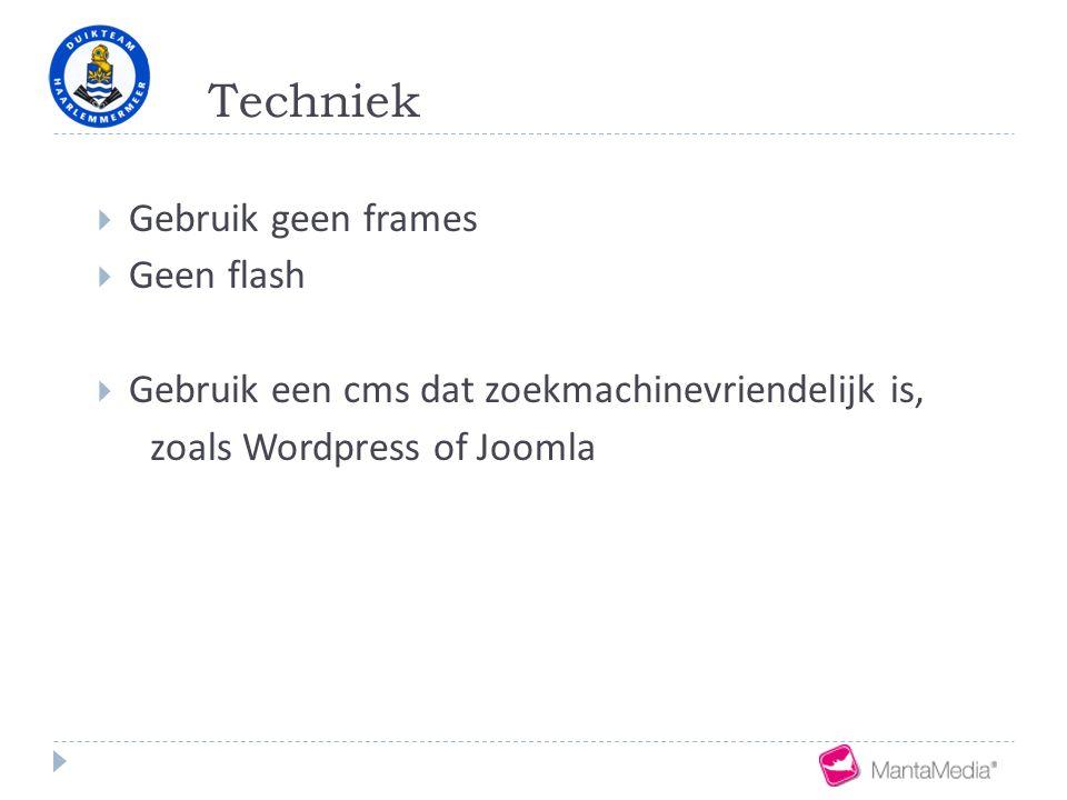 Techniek  Gebruik geen frames  Geen flash  Gebruik een cms dat zoekmachinevriendelijk is, zoals Wordpress of Joomla