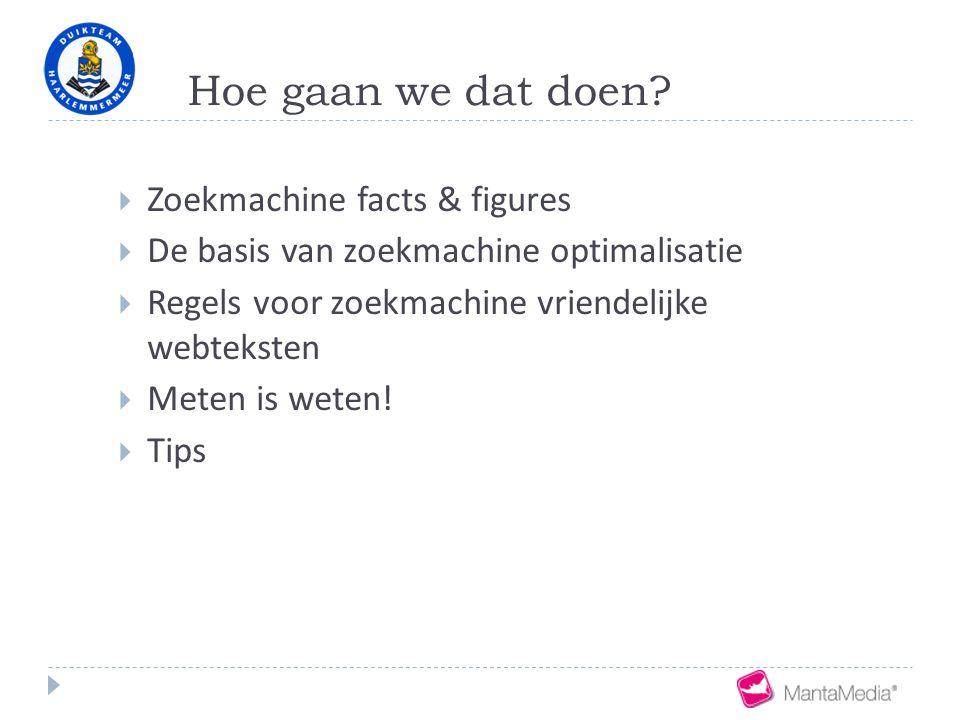 Hoe gaan we dat doen?  Zoekmachine facts & figures  De basis van zoekmachine optimalisatie  Regels voor zoekmachine vriendelijke webteksten  Meten