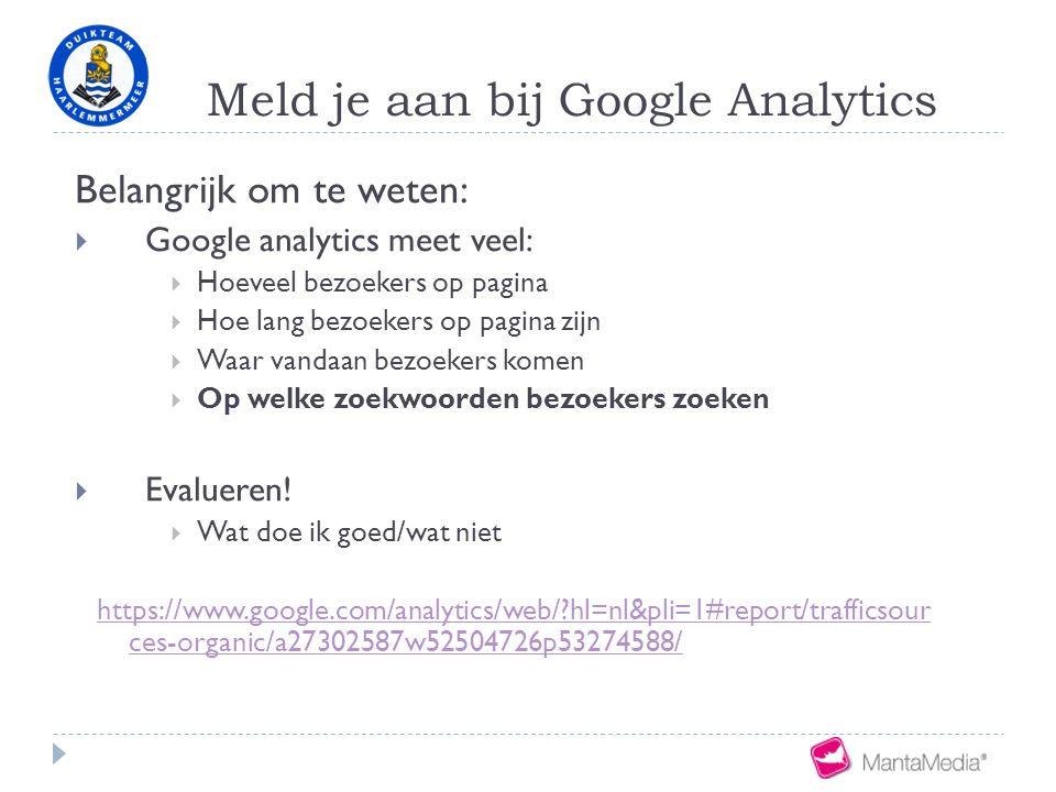 Meld je aan bij Google Analytics Belangrijk om te weten:  Google analytics meet veel:  Hoeveel bezoekers op pagina  Hoe lang bezoekers op pagina zijn  Waar vandaan bezoekers komen  Op welke zoekwoorden bezoekers zoeken  Evalueren.
