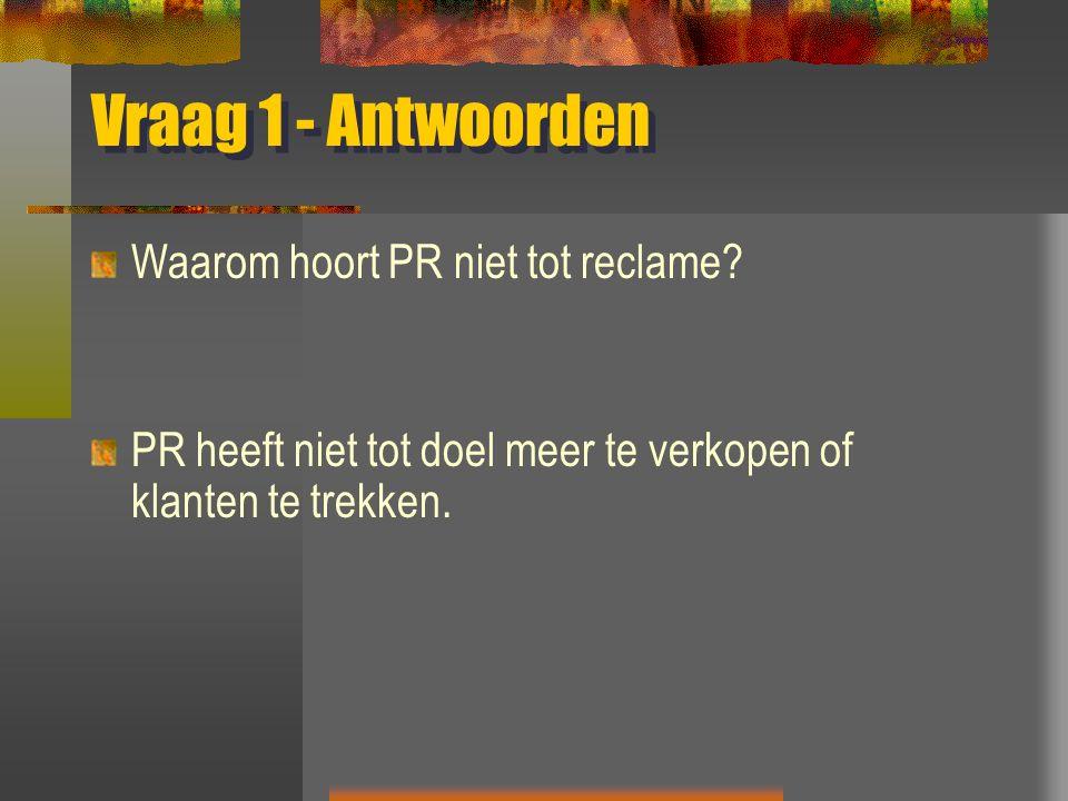 Vraag 1 - Antwoorden Waarom hoort PR niet tot reclame? PR heeft niet tot doel meer te verkopen of klanten te trekken.