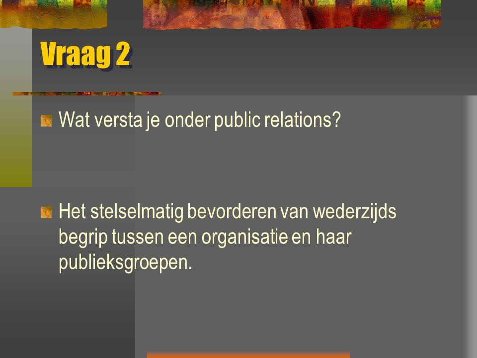 Vraag 2 Wat versta je onder public relations? Het stelselmatig bevorderen van wederzijds begrip tussen een organisatie en haar publieksgroepen.