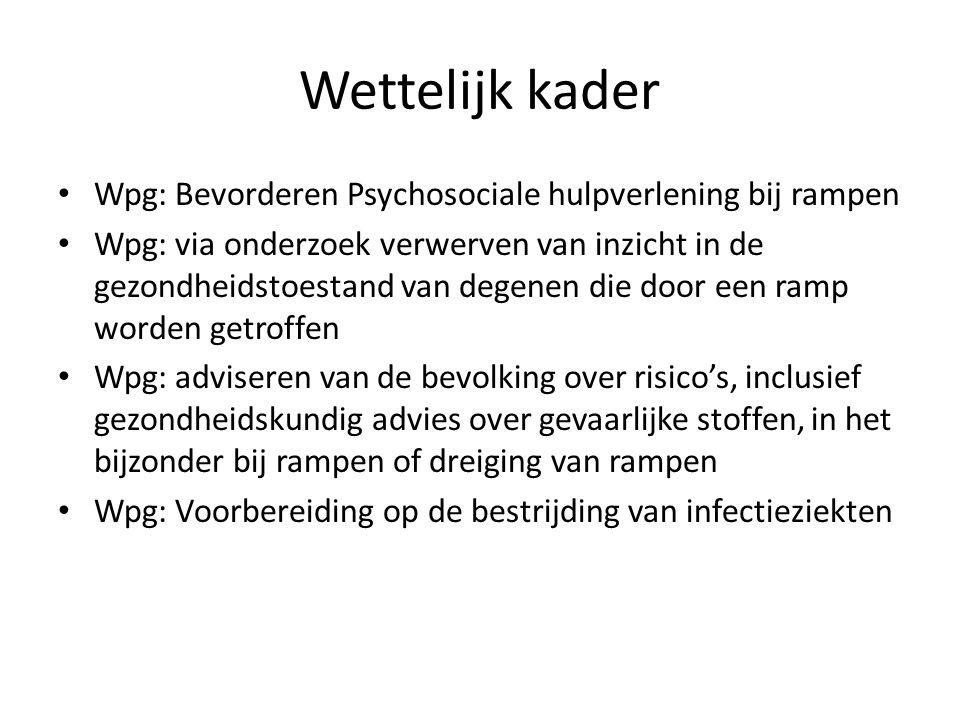 Wettelijk kader Wpg: Bevorderen Psychosociale hulpverlening bij rampen Wpg: via onderzoek verwerven van inzicht in de gezondheidstoestand van degenen die door een ramp worden getroffen Wpg: adviseren van de bevolking over risico's, inclusief gezondheidskundig advies over gevaarlijke stoffen, in het bijzonder bij rampen of dreiging van rampen Wpg: Voorbereiding op de bestrijding van infectieziekten