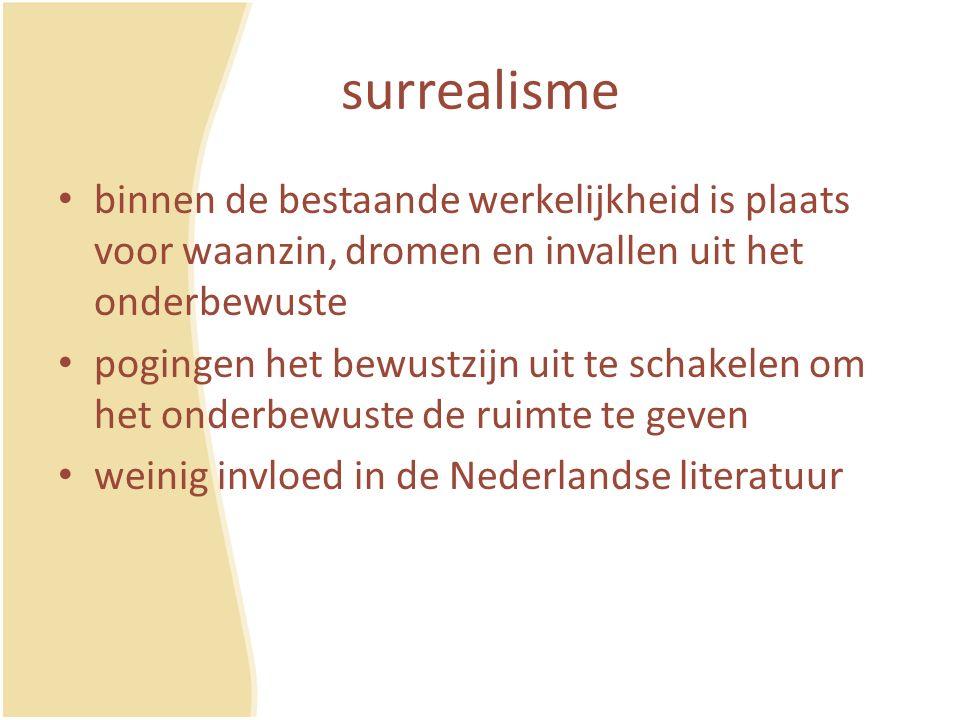 surrealisme binnen de bestaande werkelijkheid is plaats voor waanzin, dromen en invallen uit het onderbewuste pogingen het bewustzijn uit te schakelen om het onderbewuste de ruimte te geven weinig invloed in de Nederlandse literatuur