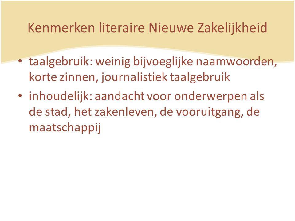 Kenmerken literaire Nieuwe Zakelijkheid taalgebruik: weinig bijvoeglijke naamwoorden, korte zinnen, journalistiek taalgebruik inhoudelijk: aandacht voor onderwerpen als de stad, het zakenleven, de vooruitgang, de maatschappij