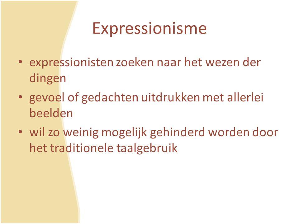 Expressionisme expressionisten zoeken naar het wezen der dingen gevoel of gedachten uitdrukken met allerlei beelden wil zo weinig mogelijk gehinderd worden door het traditionele taalgebruik