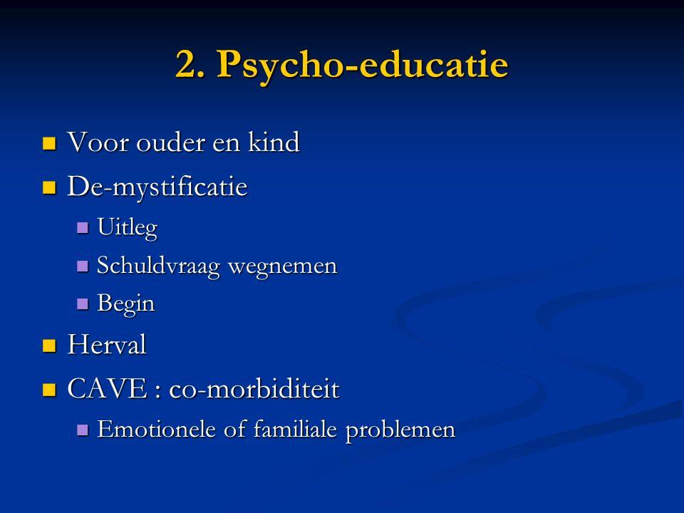 2. Psycho-educatie Voor ouder en kind Voor ouder en kind De-mystificatie De-mystificatie Uitleg Uitleg Schuldvraag wegnemen Schuldvraag wegnemen Begin
