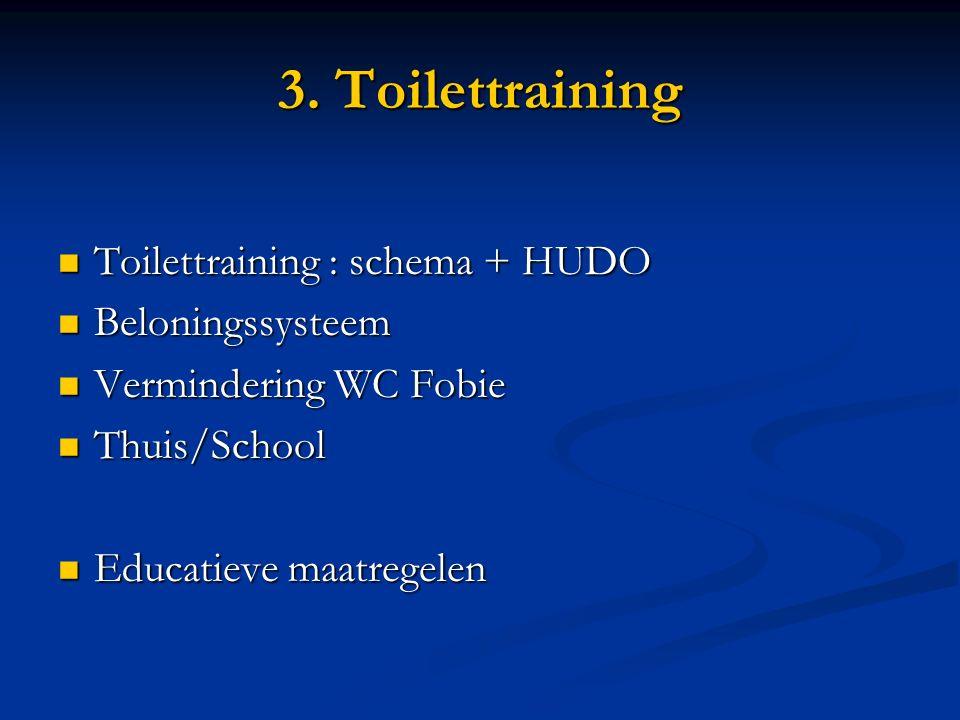 3. Toilettraining Toilettraining : schema + HUDO Toilettraining : schema + HUDO Beloningssysteem Beloningssysteem Vermindering WC Fobie Vermindering W
