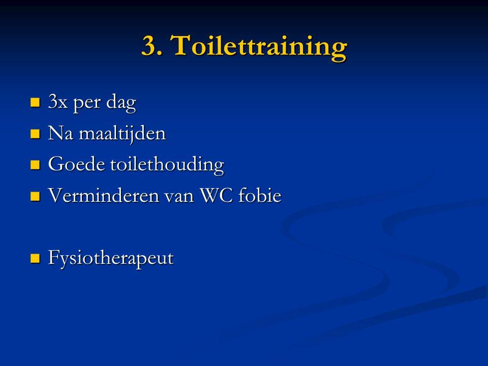 3. Toilettraining 3x per dag 3x per dag Na maaltijden Na maaltijden Goede toilethouding Goede toilethouding Verminderen van WC fobie Verminderen van W