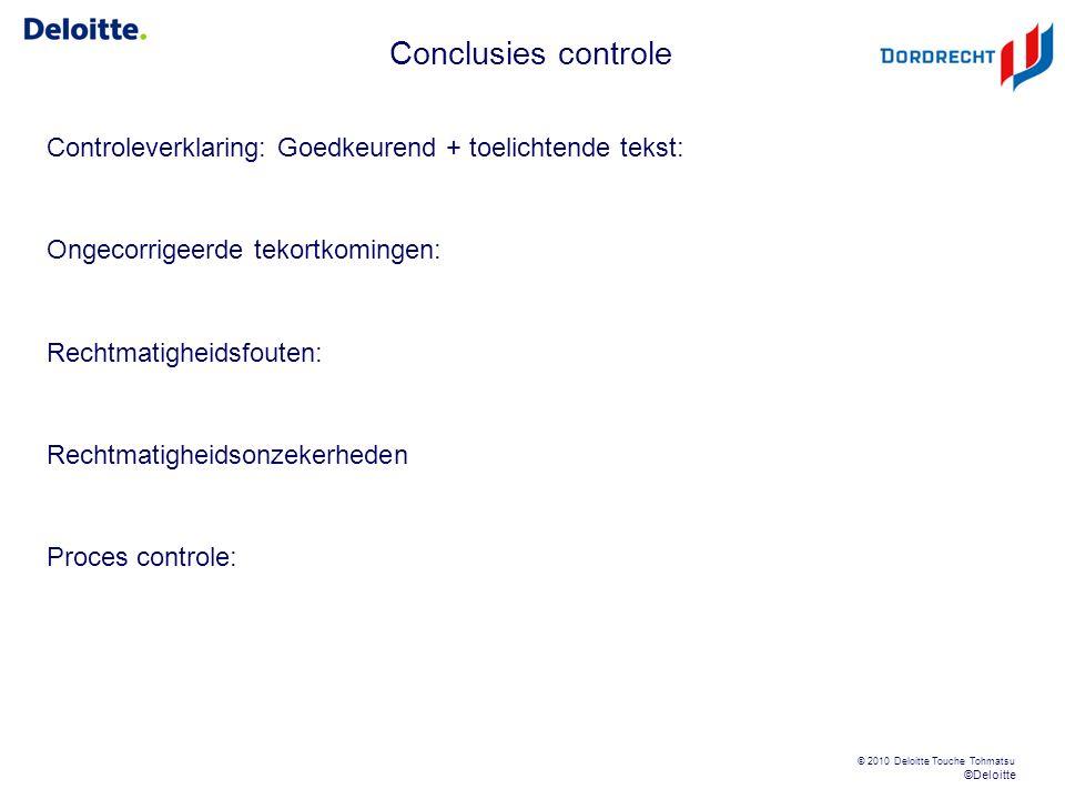 ©Deloitte © 2010 Deloitte Touche Tohmatsu Conclusies controle Controleverklaring: Goedkeurend + toelichtende tekst: Ongecorrigeerde tekortkomingen: Rechtmatigheidsfouten: Rechtmatigheidsonzekerheden Proces controle: