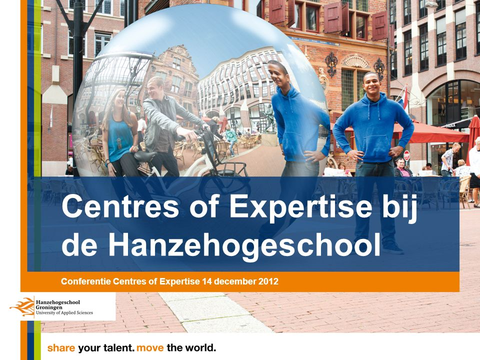 Centres of Expertise bij de Hanzehogeschool Conferentie Centres of Expertise 14 december 2012