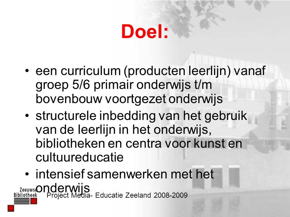 Doel: een curriculum (producten leerlijn) vanaf groep 5/6 primair onderwijs t/m bovenbouw voortgezet onderwijs structurele inbedding van het gebruik van de leerlijn in het onderwijs, bibliotheken en centra voor kunst en cultuureducatie intensief samenwerken met het onderwijs Project Media- Educatie Zeeland 2008-2009