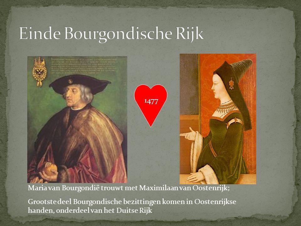 1477 Maria van Bourgondië trouwt met Maximilaan van Oostenrijk; Grootste deel Bourgondische bezittingen komen in Oostenrijkse handen, onderdeel van het Duitse Rijk
