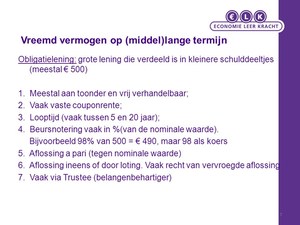 Vreemd vermogen op (middel)lange termijn Obligatielening: grote lening die verdeeld is in kleinere schulddeeltjes (meestal € 500) 1.