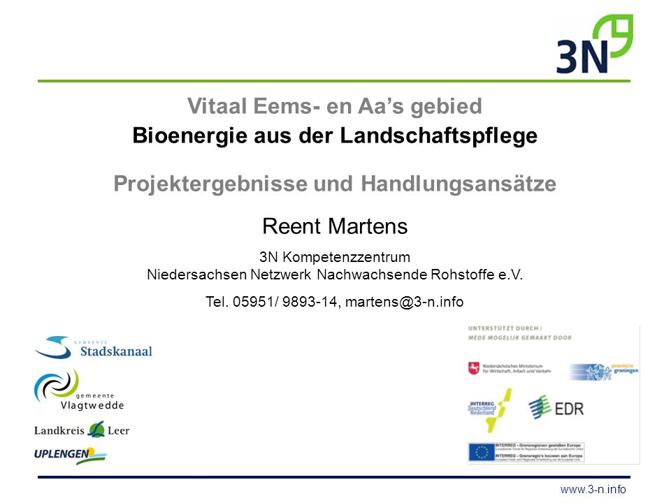 www.3-n.info Vitaal Eems- en Aa's gebied Bioenergie aus der Landschaftspflege Projektergebnisse und Handlungsansätze Reent Martens 3N Kompetenzzentrum Niedersachsen Netzwerk Nachwachsende Rohstoffe e.V.