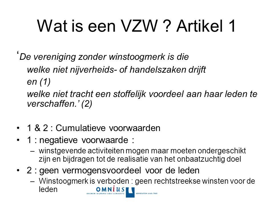 Wat is een VZW ? Artikel 1 ' De vereniging zonder winstoogmerk is die welke niet nijverheids- of handelszaken drijft en (1) welke niet tracht een stof