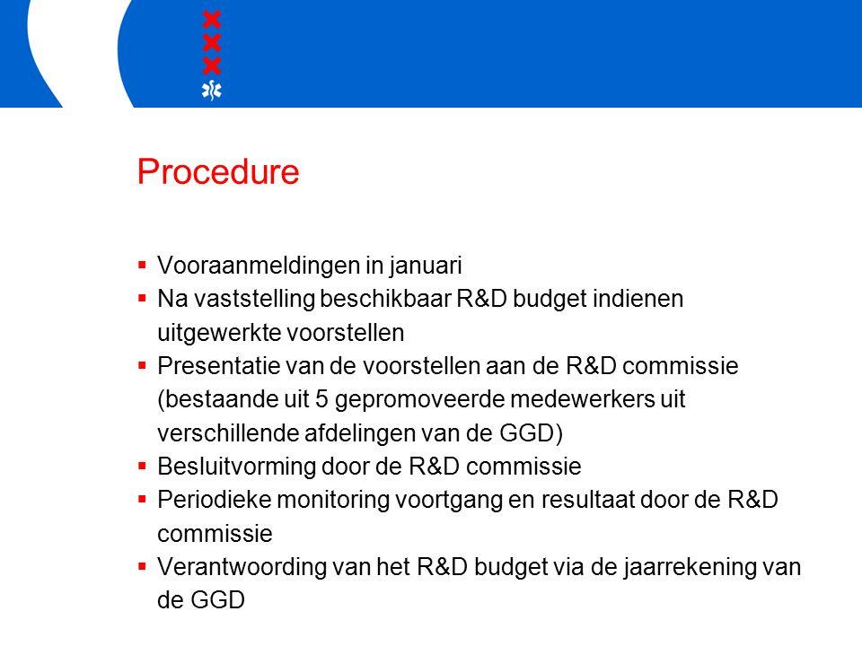 Procedure  Vooraanmeldingen in januari  Na vaststelling beschikbaar R&D budget indienen uitgewerkte voorstellen  Presentatie van de voorstellen aan de R&D commissie (bestaande uit 5 gepromoveerde medewerkers uit verschillende afdelingen van de GGD)  Besluitvorming door de R&D commissie  Periodieke monitoring voortgang en resultaat door de R&D commissie  Verantwoording van het R&D budget via de jaarrekening van de GGD