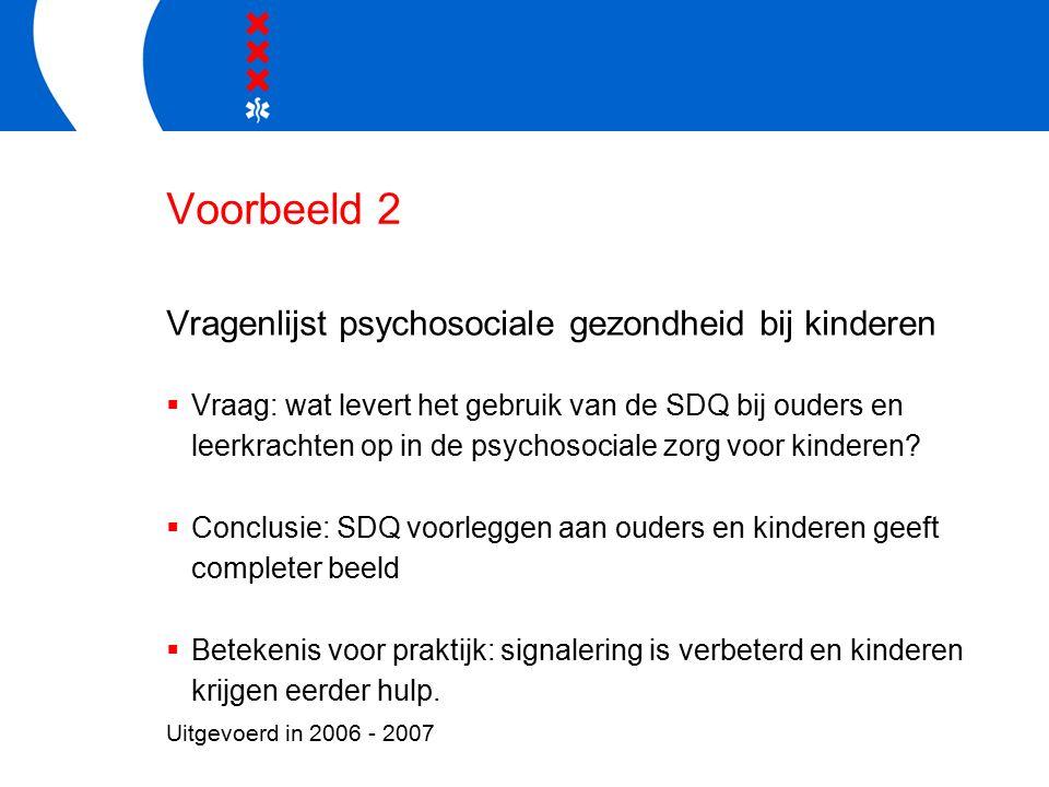 Voorbeeld 2 Vragenlijst psychosociale gezondheid bij kinderen  Vraag: wat levert het gebruik van de SDQ bij ouders en leerkrachten op in de psychosociale zorg voor kinderen.