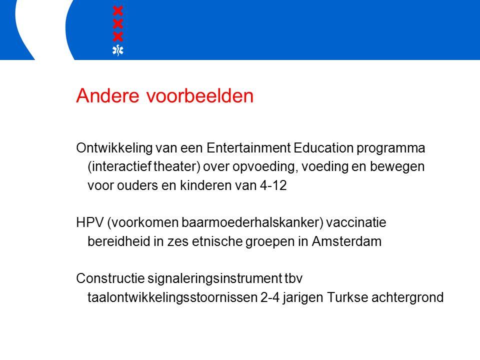 Andere voorbeelden Ontwikkeling van een Entertainment Education programma (interactief theater) over opvoeding, voeding en bewegen voor ouders en kinderen van 4-12 HPV (voorkomen baarmoederhalskanker) vaccinatie bereidheid in zes etnische groepen in Amsterdam Constructie signaleringsinstrument tbv taalontwikkelingsstoornissen 2-4 jarigen Turkse achtergrond