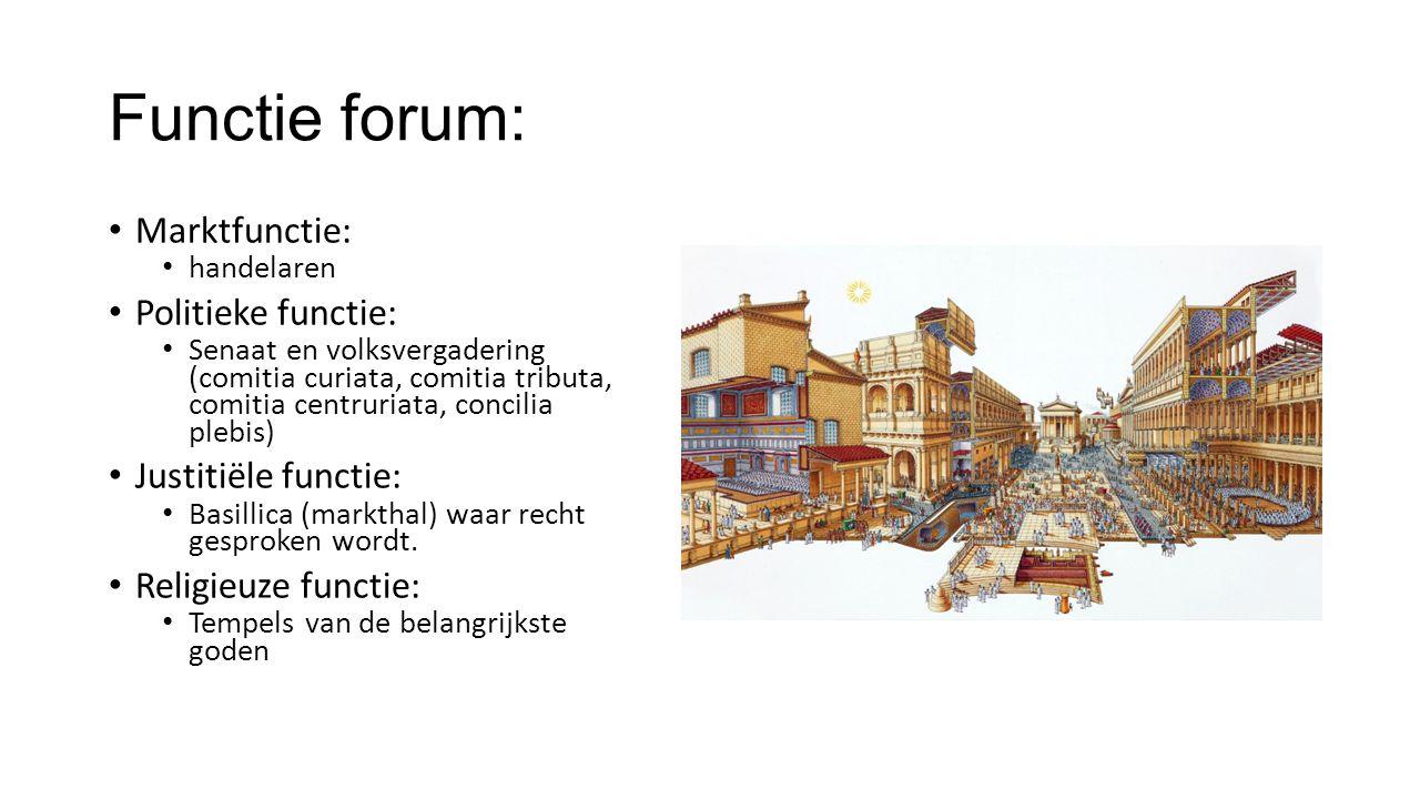 Functie forum: Marktfunctie: handelaren Politieke functie: Senaat en volksvergadering (comitia curiata, comitia tributa, comitia centruriata, concilia plebis) Justitiële functie: Basillica (markthal) waar recht gesproken wordt.