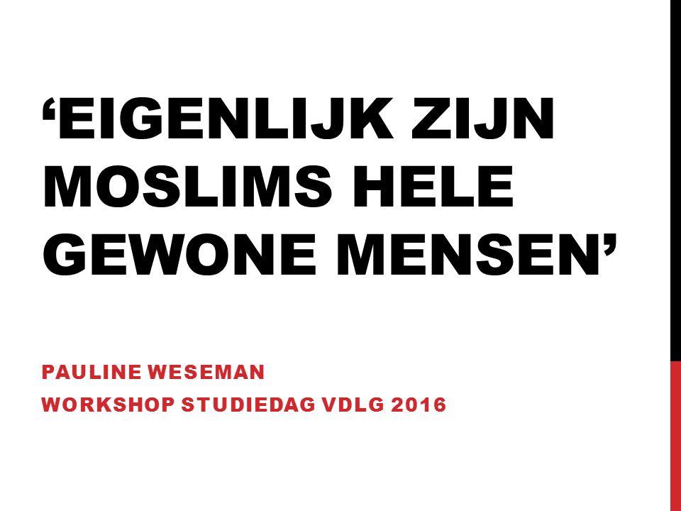 'EIGENLIJK ZIJN MOSLIMS HELE GEWONE MENSEN' PAULINE WESEMAN WORKSHOP STUDIEDAG VDLG 2016
